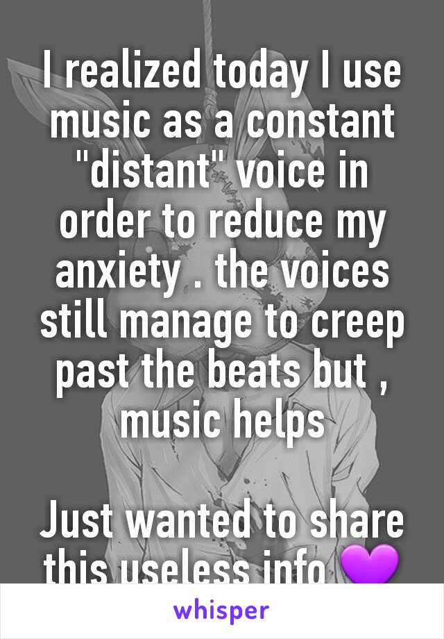 "I realized today I use music as a constant ""distant"" voice in order to reduce my anxiety . the voices still manage to creep past the beats but , music helps  Just wanted to share this useless info 💜"