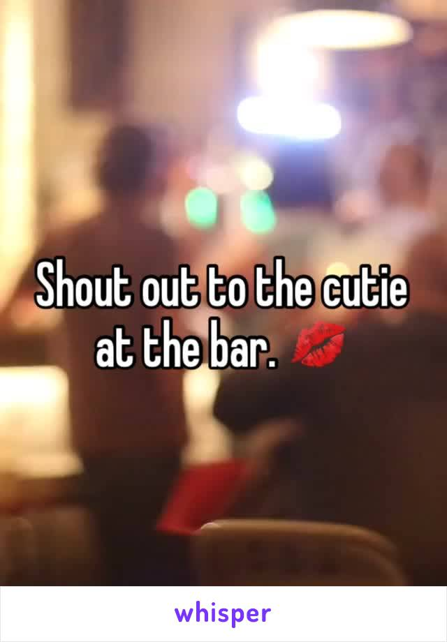 Shout out to the cutie at the bar. 💋