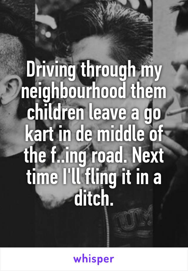 Driving through my neighbourhood them children leave a go kart in de middle of the f..ing road. Next time I'll fling it in a ditch.
