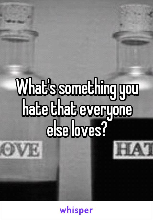 What's something you hate that everyone else loves?