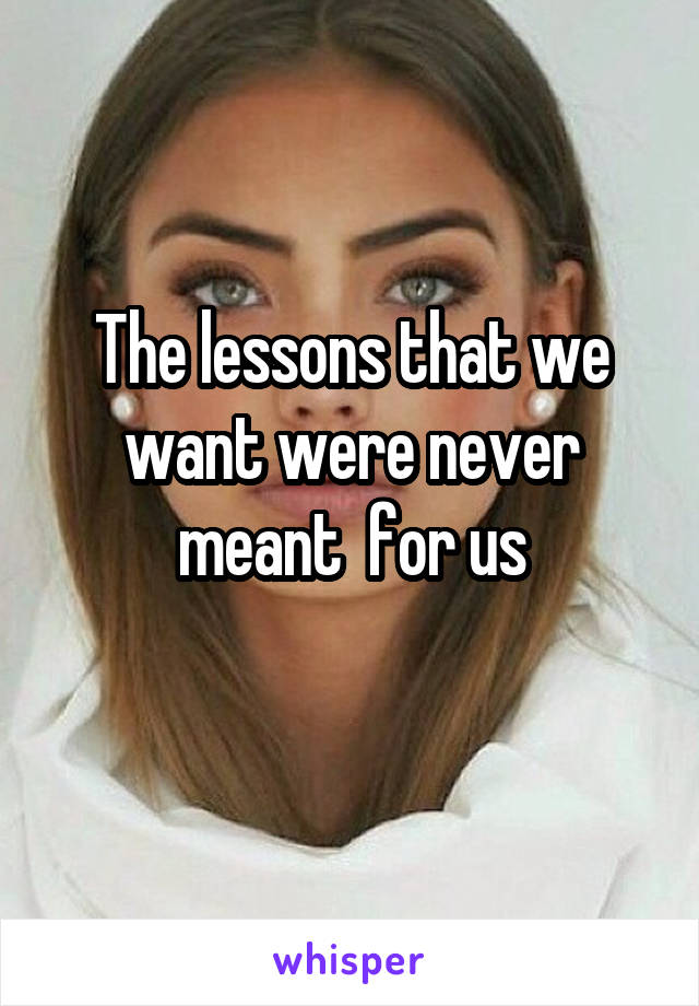 The lessons that we want were never meant  for us
