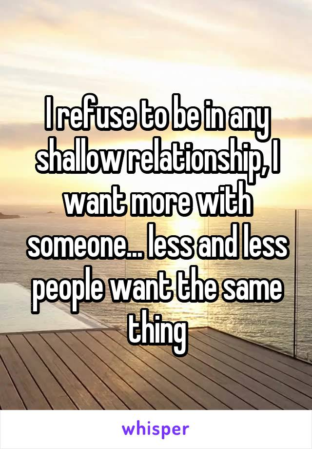 I refuse to be in any shallow relationship, I want more with someone... less and less people want the same thing