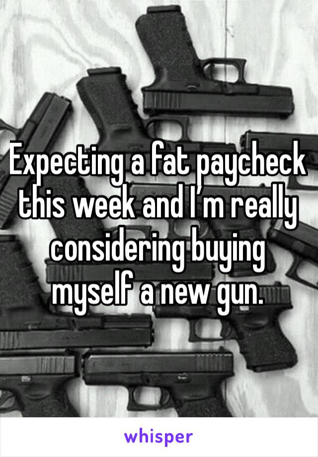 Expecting a fat paycheck this week and I'm really considering buying myself a new gun.