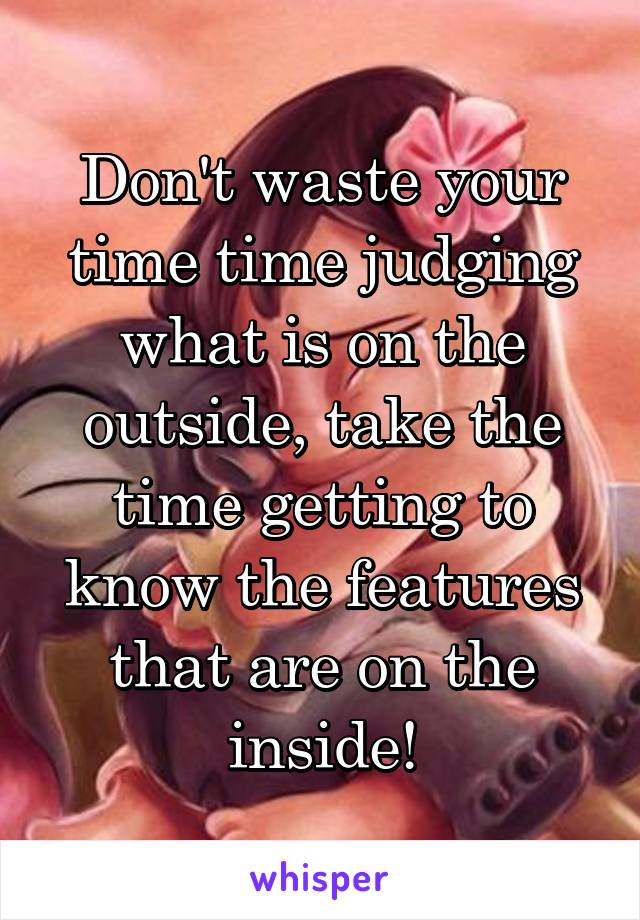 Don't waste your time time judging what is on the outside, take the time getting to know the features that are on the inside!