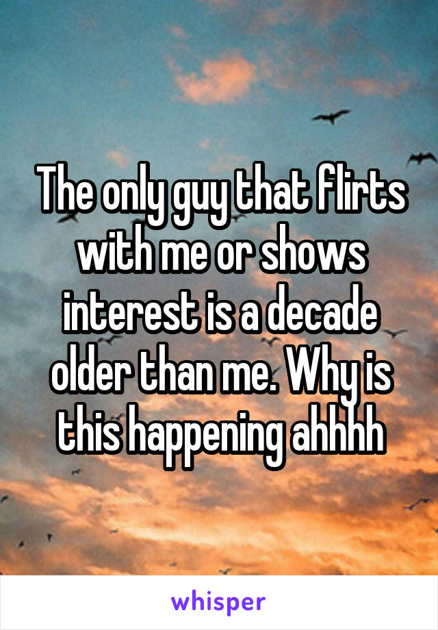 The only guy that flirts with me or shows interest is a decade older than me. Why is this happening ahhhh