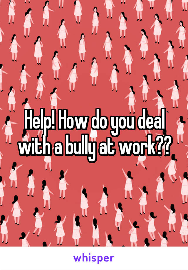 Help! How do you deal with a bully at work??
