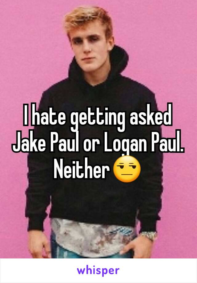 I hate getting asked Jake Paul or Logan Paul. Neither😒