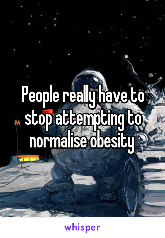 People really have to stop attempting to normalise obesity