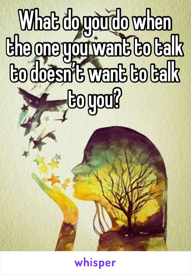 What do you do when the one you want to talk to doesn't want to talk to you?