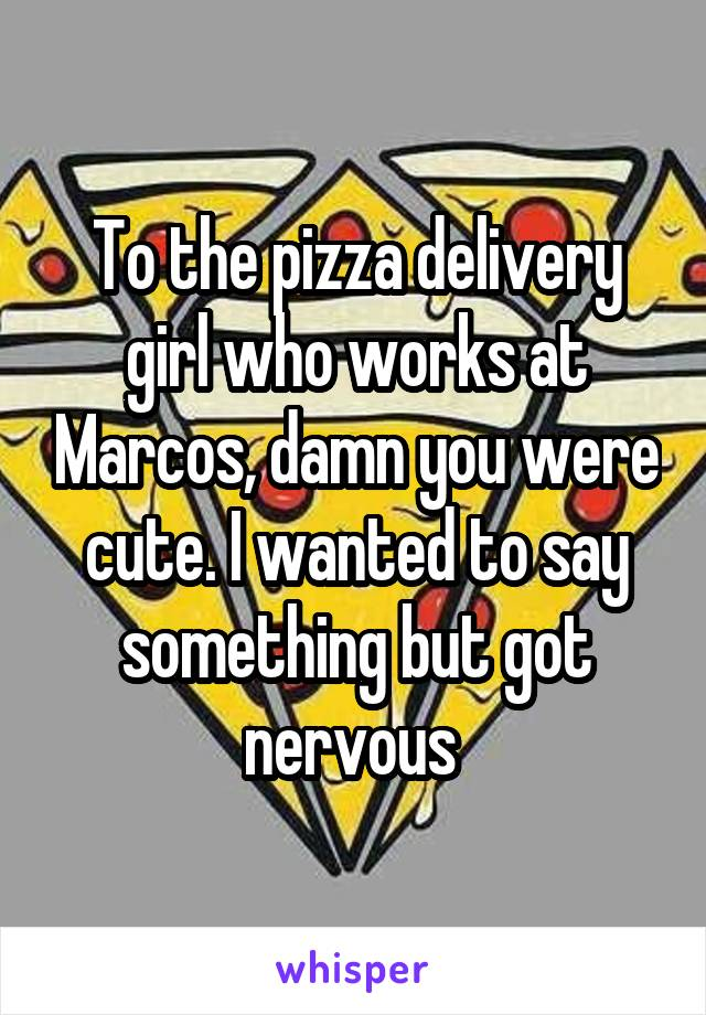 To the pizza delivery girl who works at Marcos, damn you were cute. I wanted to say something but got nervous