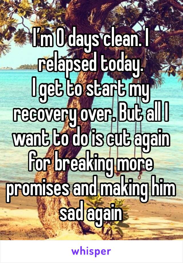 I'm 0 days clean. I relapsed today.  I get to start my recovery over. But all I want to do is cut again for breaking more promises and making him sad again