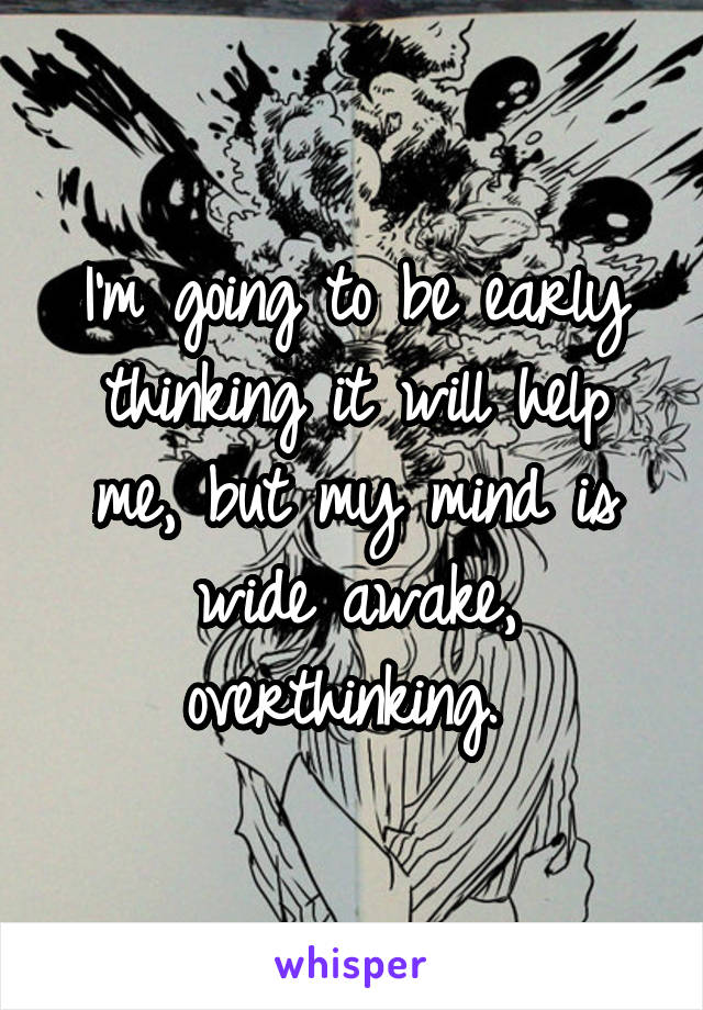 I'm going to be early thinking it will help me, but my mind is wide awake, overthinking.