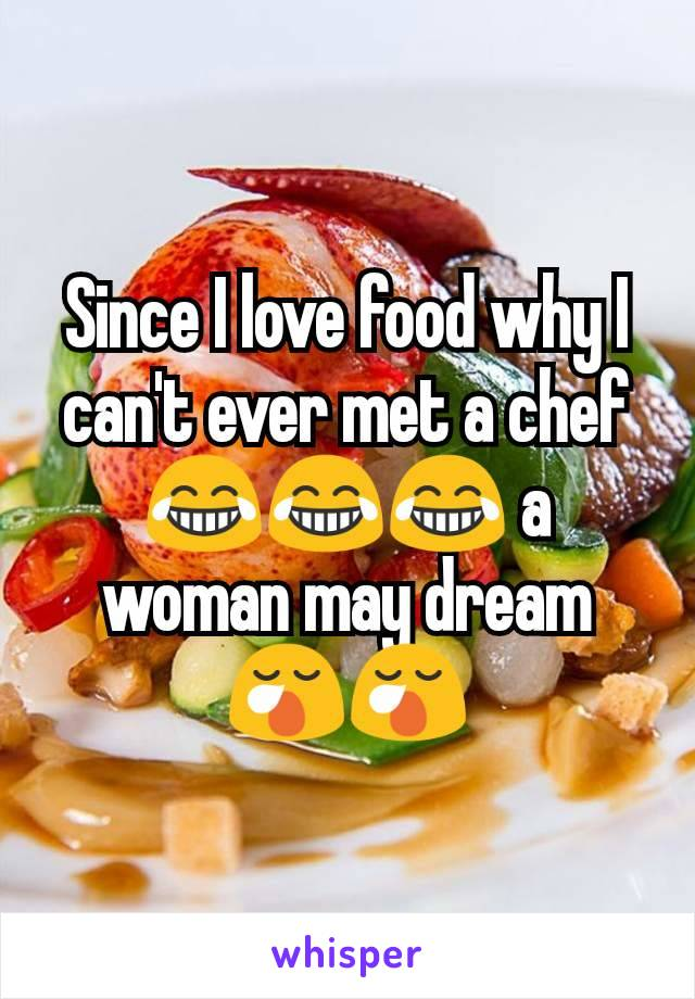 Since I love food why I can't ever met a chef 😂😂😂 a woman may dream 😪😪