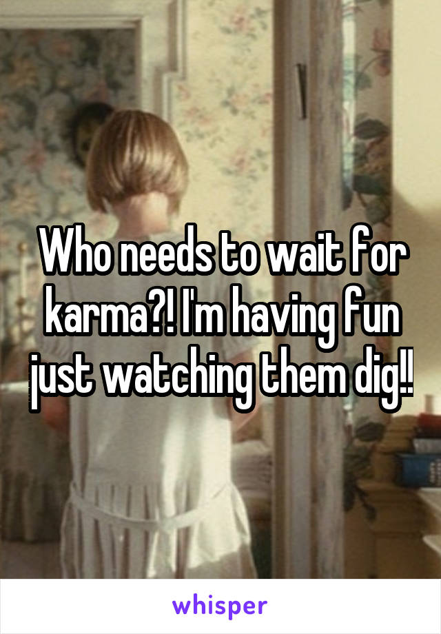 Who needs to wait for karma?! I'm having fun just watching them dig!!