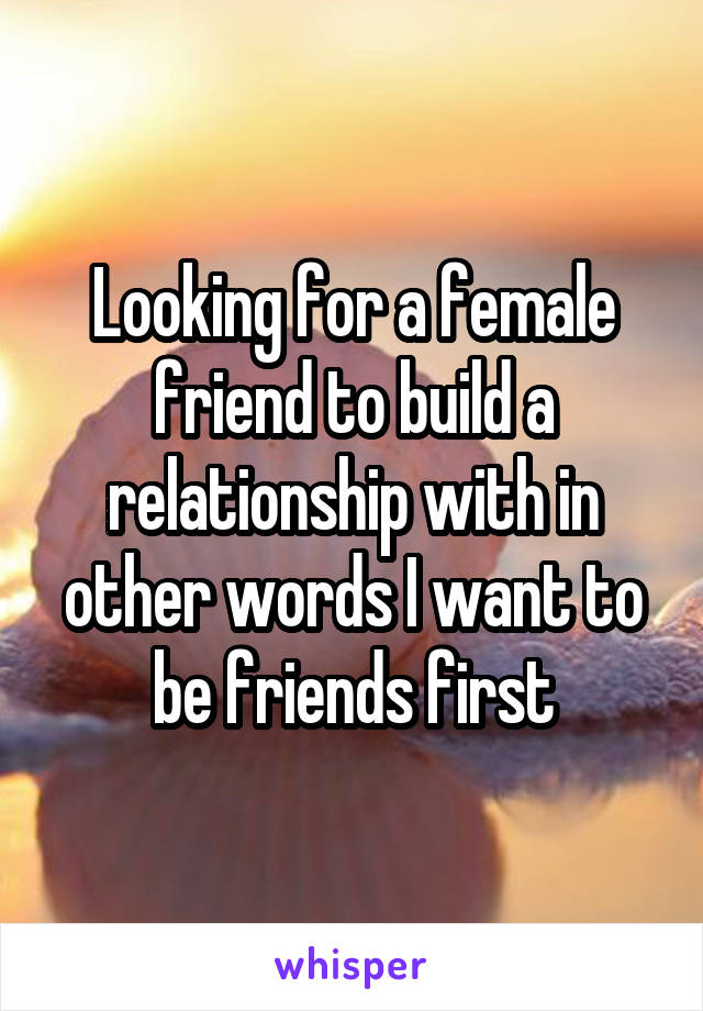 Looking for a female friend to build a relationship with in other words I want to be friends first