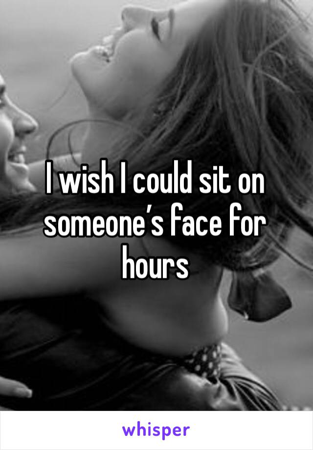 I wish I could sit on someone's face for hours