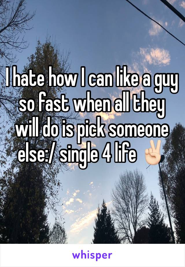 I hate how I can like a guy so fast when all they will do is pick someone else:/ single 4 life ✌🏻