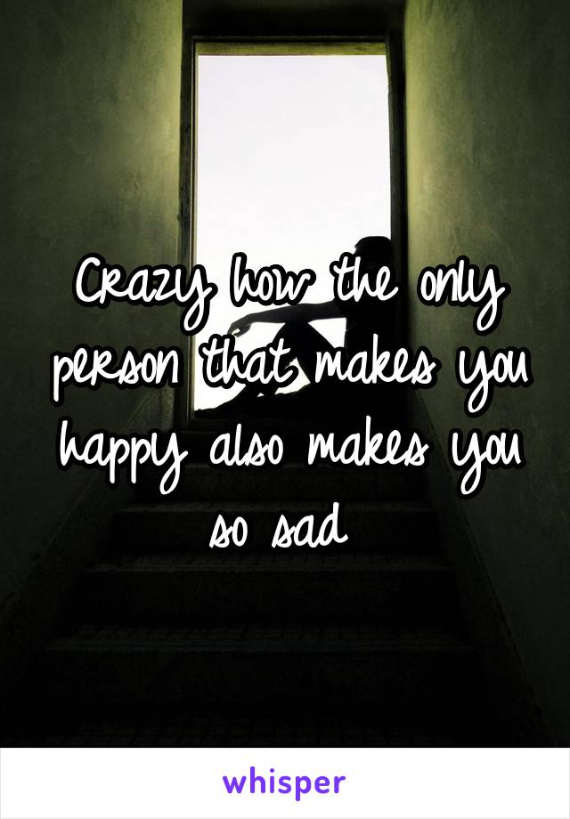 Crazy how the only person that makes you happy also makes you so sad