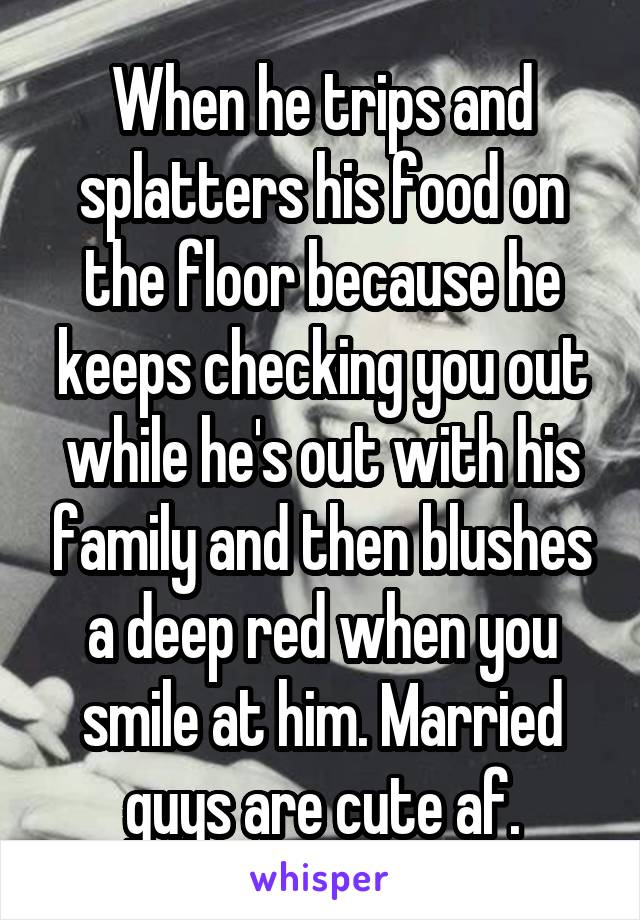 When he trips and splatters his food on the floor because he keeps checking you out while he's out with his family and then blushes a deep red when you smile at him. Married guys are cute af.