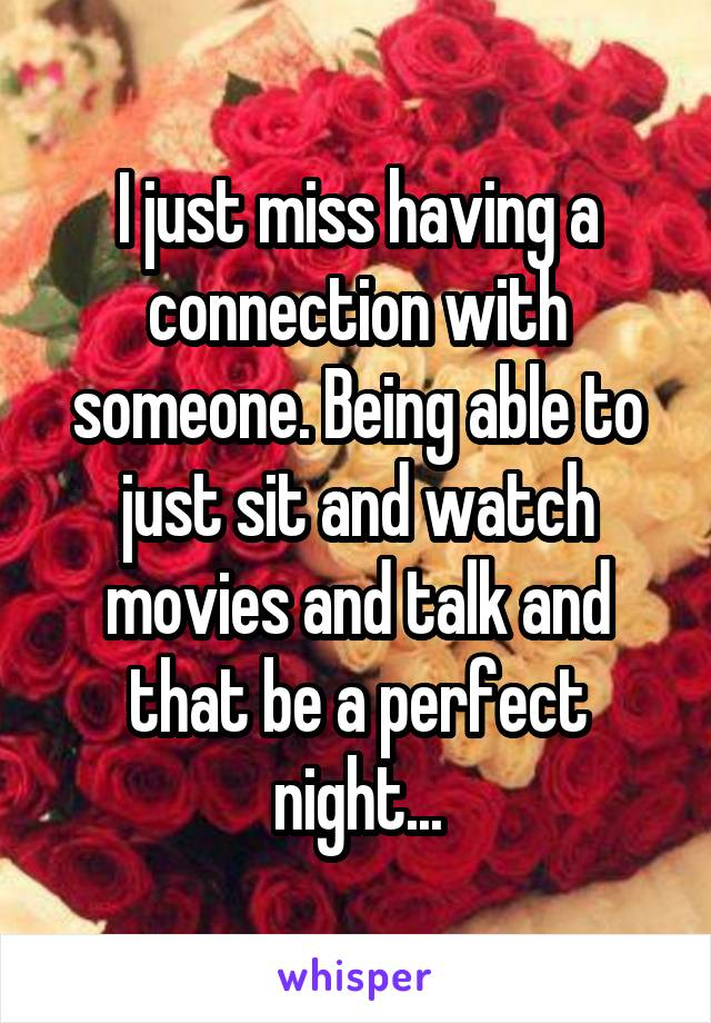 I just miss having a connection with someone. Being able to just sit and watch movies and talk and that be a perfect night...