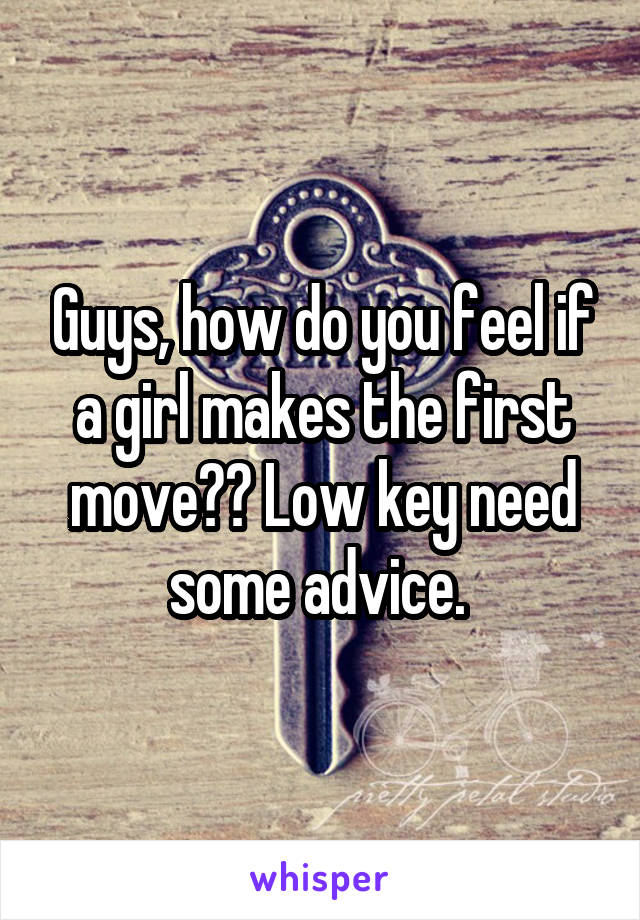 Guys, how do you feel if a girl makes the first move?? Low key need some advice.