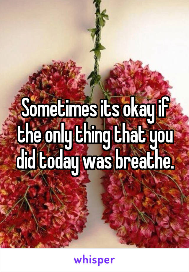 Sometimes its okay if the only thing that you did today was breathe.