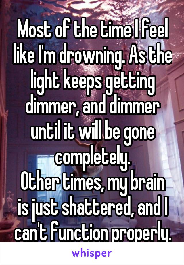Most of the time I feel like I'm drowning. As the light keeps getting dimmer, and dimmer until it will be gone completely. Other times, my brain is just shattered, and I can't function properly.
