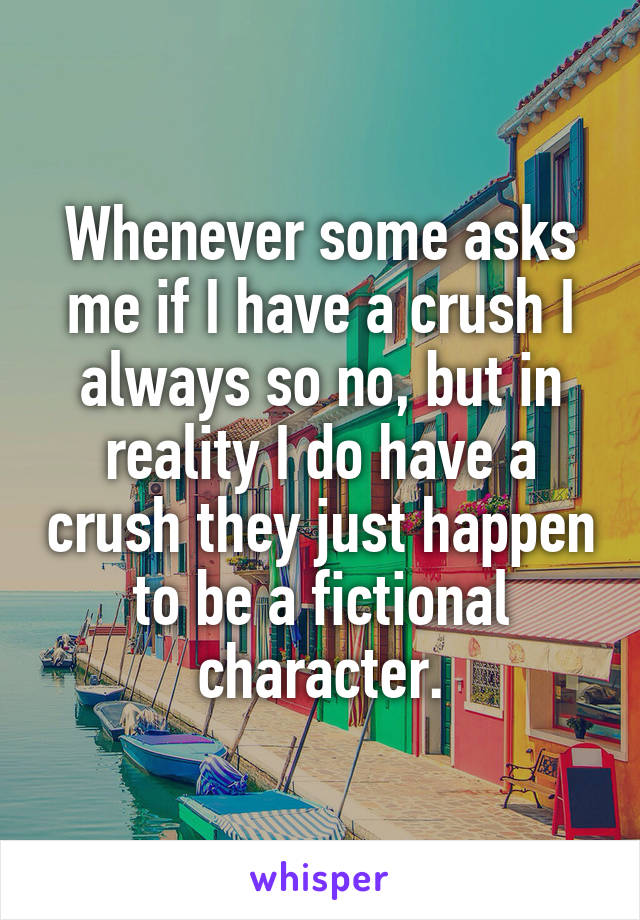 Whenever some asks me if I have a crush I always so no, but in reality I do have a crush they just happen to be a fictional character.