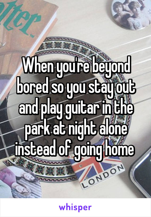 When you're beyond bored so you stay out and play guitar in the park at night alone instead of going home