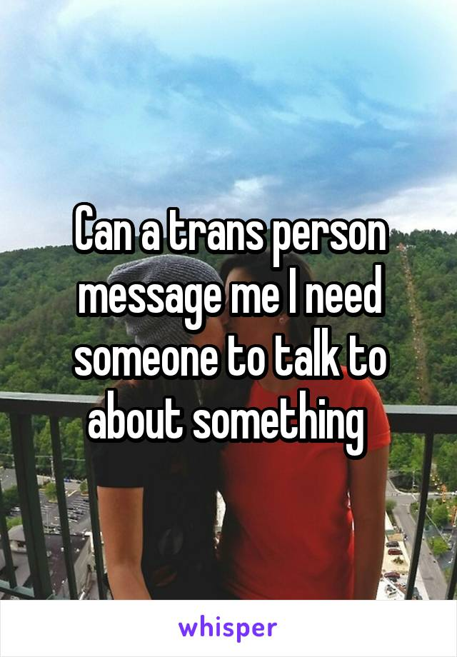 Can a trans person message me I need someone to talk to about something