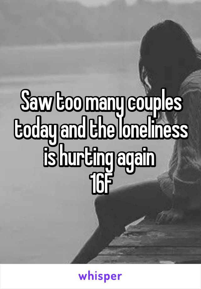 Saw too many couples today and the loneliness is hurting again  16F
