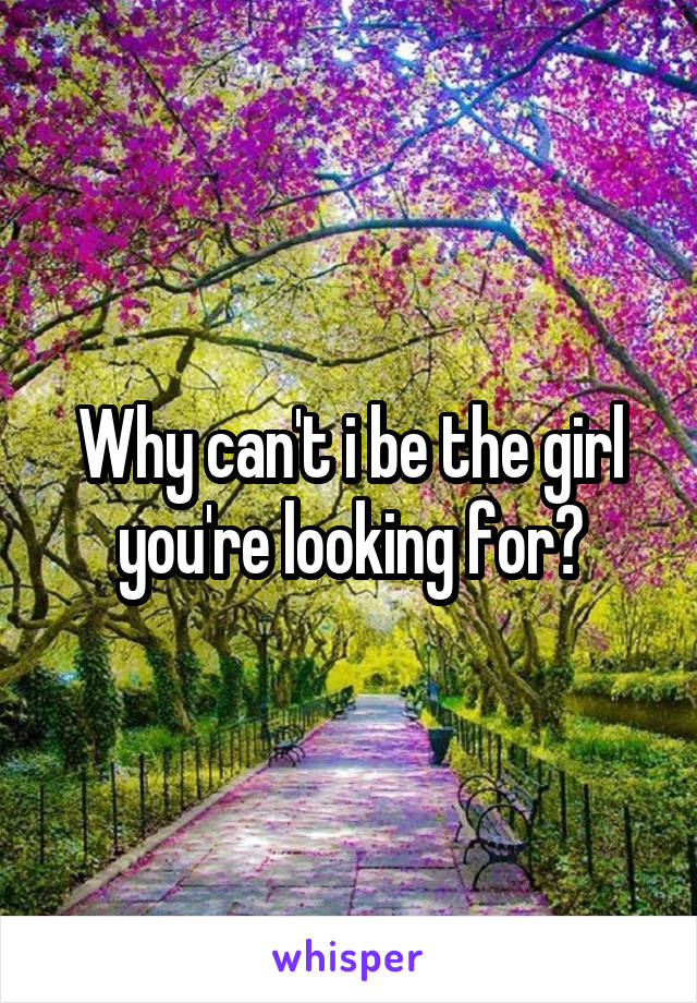 Why can't i be the girl you're looking for?