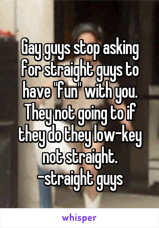 "Gay guys stop asking for straight guys to have ""fun"" with you. They not going to if they do they low-key not straight. -straight guys"