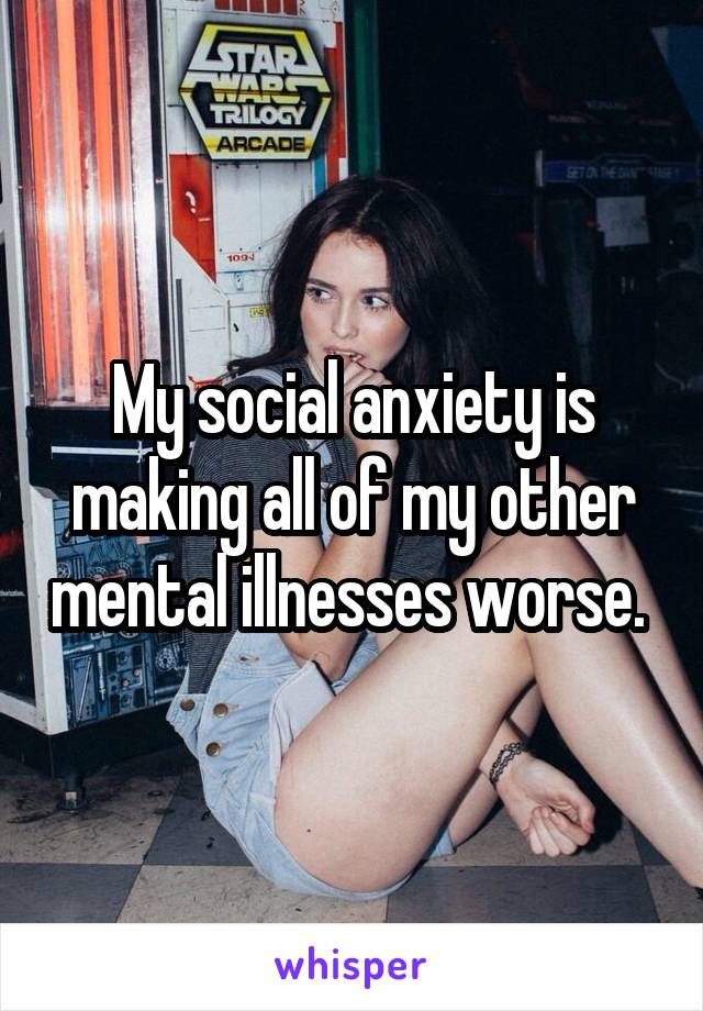 My social anxiety is making all of my other mental illnesses worse.