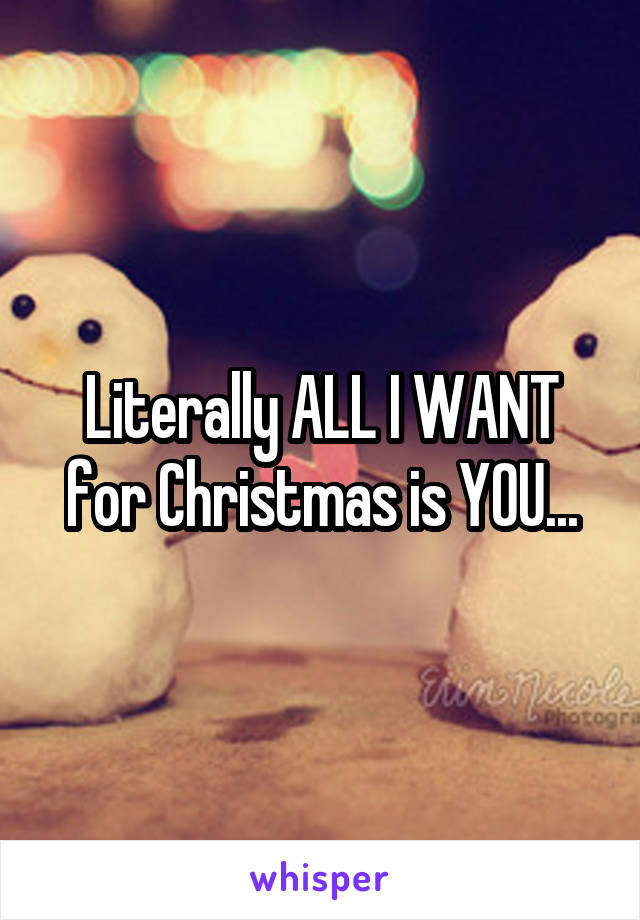 Literally ALL I WANT for Christmas is YOU...