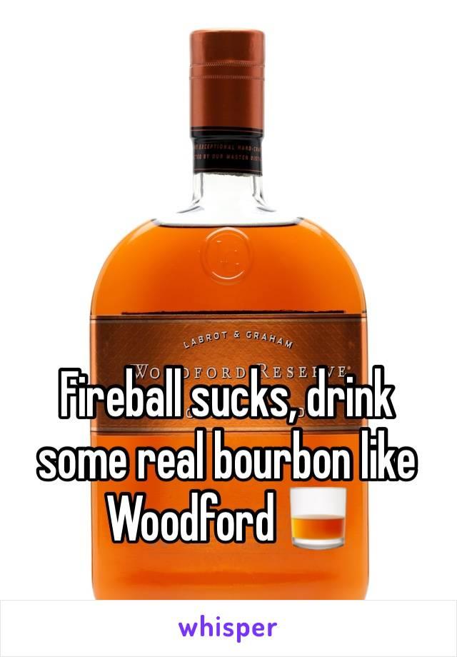 Fireball sucks, drink some real bourbon like Woodford 🥃