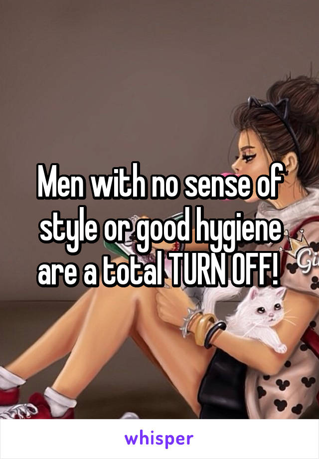 Men with no sense of style or good hygiene are a total TURN OFF!