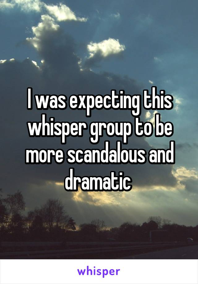 I was expecting this whisper group to be more scandalous and dramatic