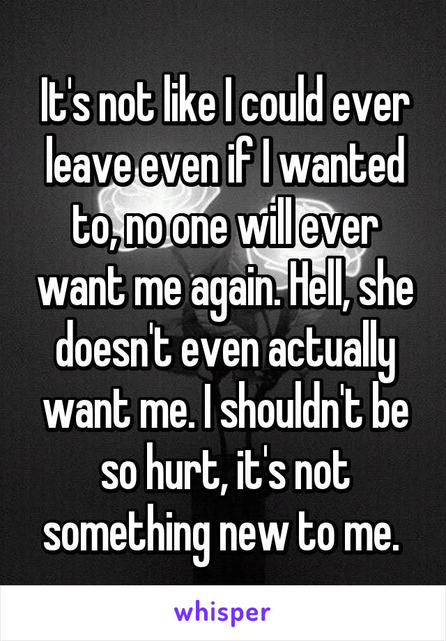 It's not like I could ever leave even if I wanted to, no one will ever want me again. Hell, she doesn't even actually want me. I shouldn't be so hurt, it's not something new to me.