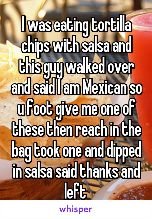I was eating tortilla chips with salsa and this guy walked over and said I am Mexican so u foot give me one of these then reach in the bag took one and dipped in salsa said thanks and left