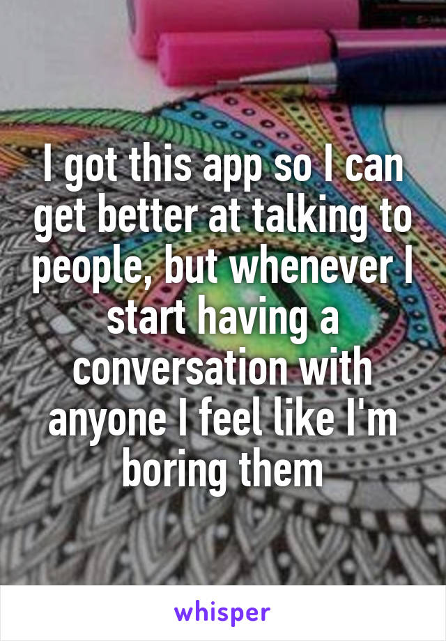 I got this app so I can get better at talking to people, but whenever I start having a conversation with anyone I feel like I'm boring them
