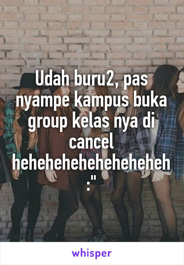 """Udah buru2, pas nyampe kampus buka group kelas nya di cancel heheheheheheheheheh :"""""""