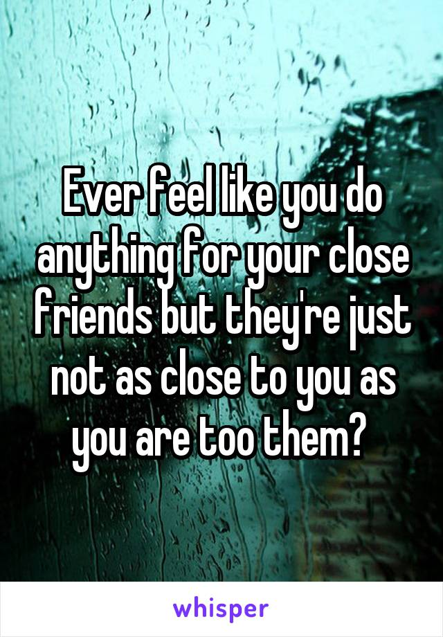 Ever feel like you do anything for your close friends but they're just not as close to you as you are too them?