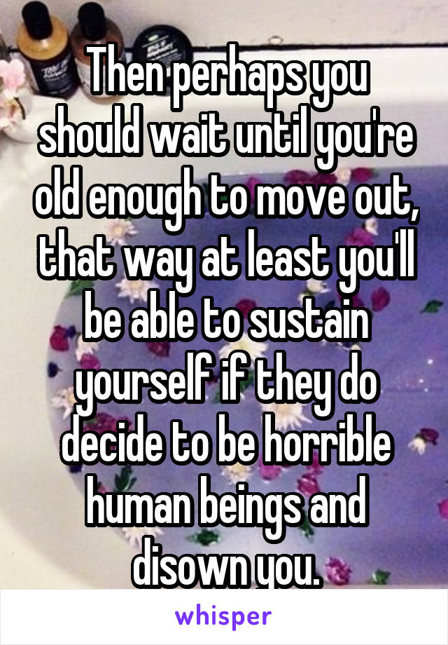 Then perhaps you should wait until you're old enough to move out, that way at least you'll be able to sustain yourself if they do decide to be horrible human beings and disown you.