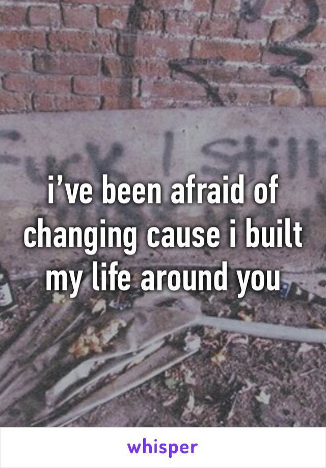 i've been afraid of changing cause i built my life around you
