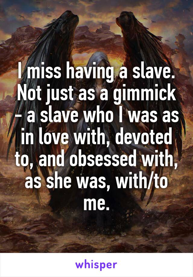 I miss having a slave. Not just as a gimmick - a slave who I was as in love with, devoted to, and obsessed with, as she was, with/to me.