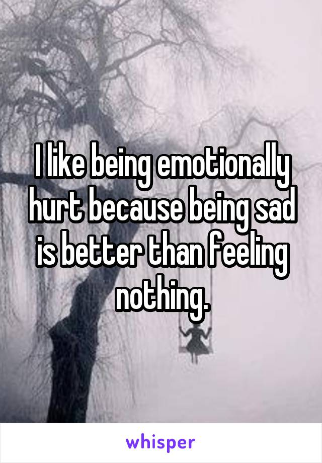 I like being emotionally hurt because being sad is better than feeling nothing.