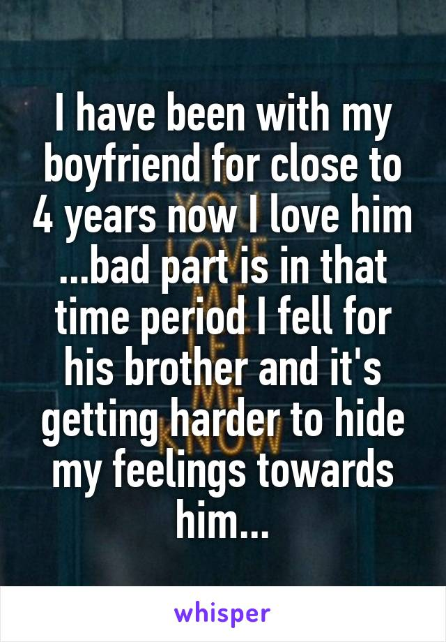 I have been with my boyfriend for close to 4 years now I love him ...bad part is in that time period I fell for his brother and it's getting harder to hide my feelings towards him...