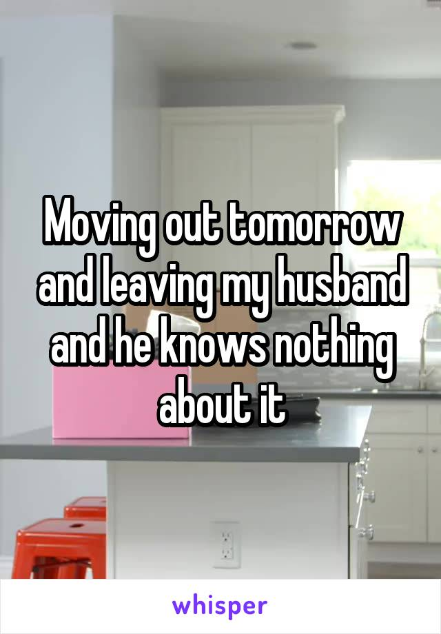 Moving out tomorrow and leaving my husband and he knows nothing about it