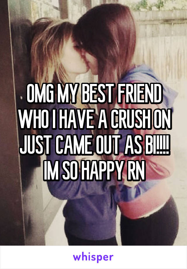 OMG MY BEST FRIEND WHO I HAVE A CRUSH ON JUST CAME OUT AS BI!!!! IM SO HAPPY RN
